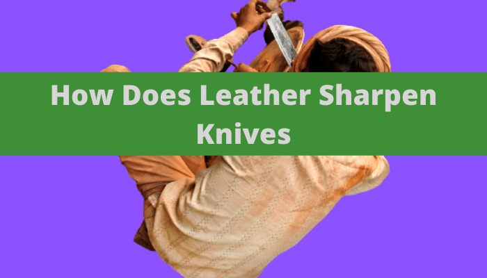 How Does Leather Sharpen Knives